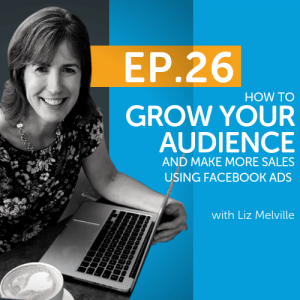 How to Grow Your Audience and Make More Sales Using Facebook Ads with Liz Melville